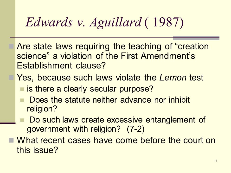 11 Edwards v. Aguillard ( 1987) Are state laws requiring the teaching of creation science a violation of the First Amendments Establishment clause? Ye