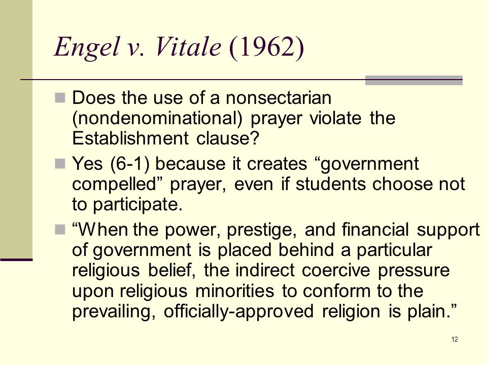 12 Engel v. Vitale (1962) Does the use of a nonsectarian (nondenominational) prayer violate the Establishment clause? Yes (6-1) because it creates gov