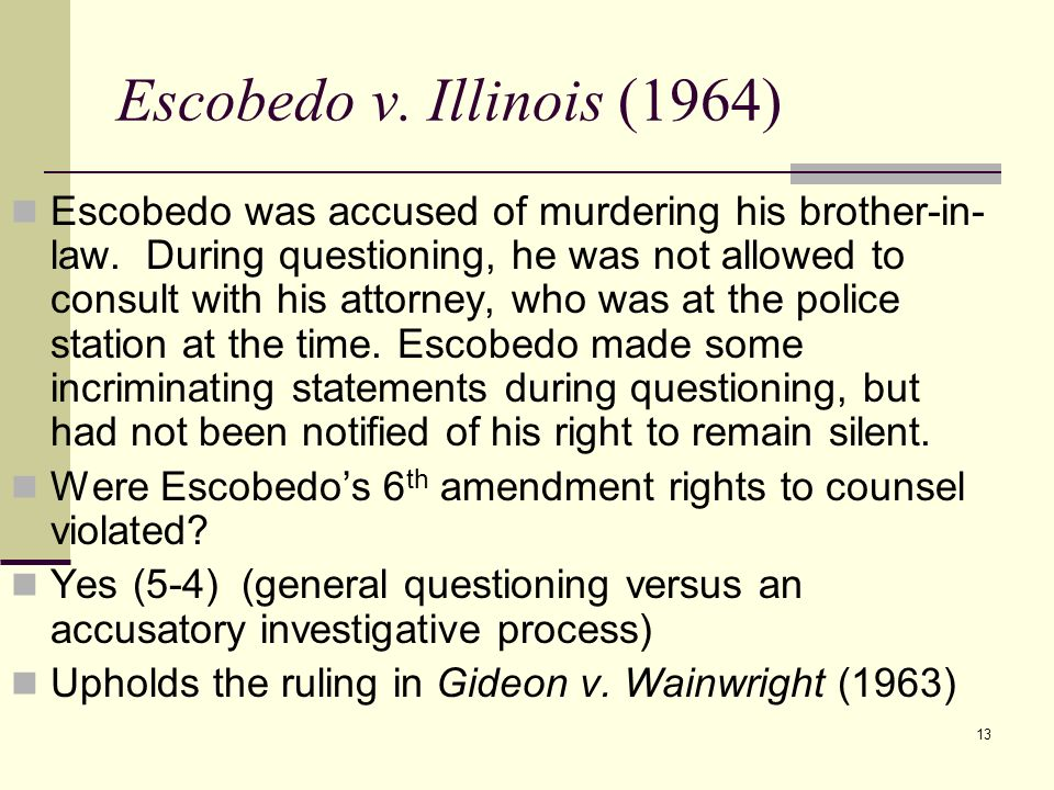 13 Escobedo v. Illinois (1964) Escobedo was accused of murdering his brother-in- law. During questioning, he was not allowed to consult with his attor