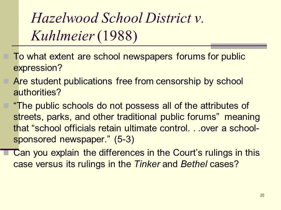 20 Hazelwood School District v. Kuhlmeier (1988) To what extent are school newspapers forums for public expression? Are student publications free from