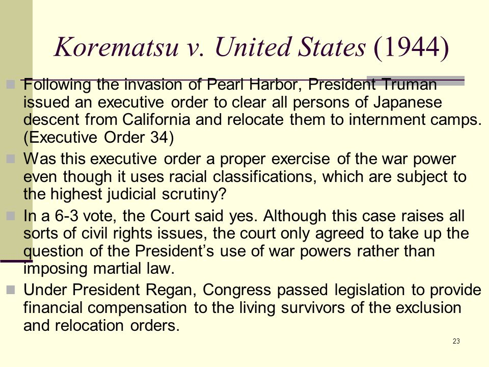 23 Korematsu v. United States (1944) Following the invasion of Pearl Harbor, President Truman issued an executive order to clear all persons of Japane