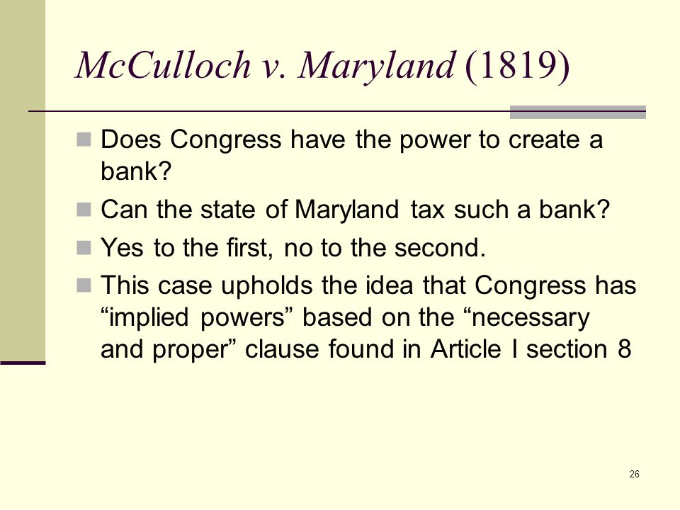26 McCulloch v. Maryland (1819) Does Congress have the power to create a bank? Can the state of Maryland tax such a bank? Yes to the first, no to the