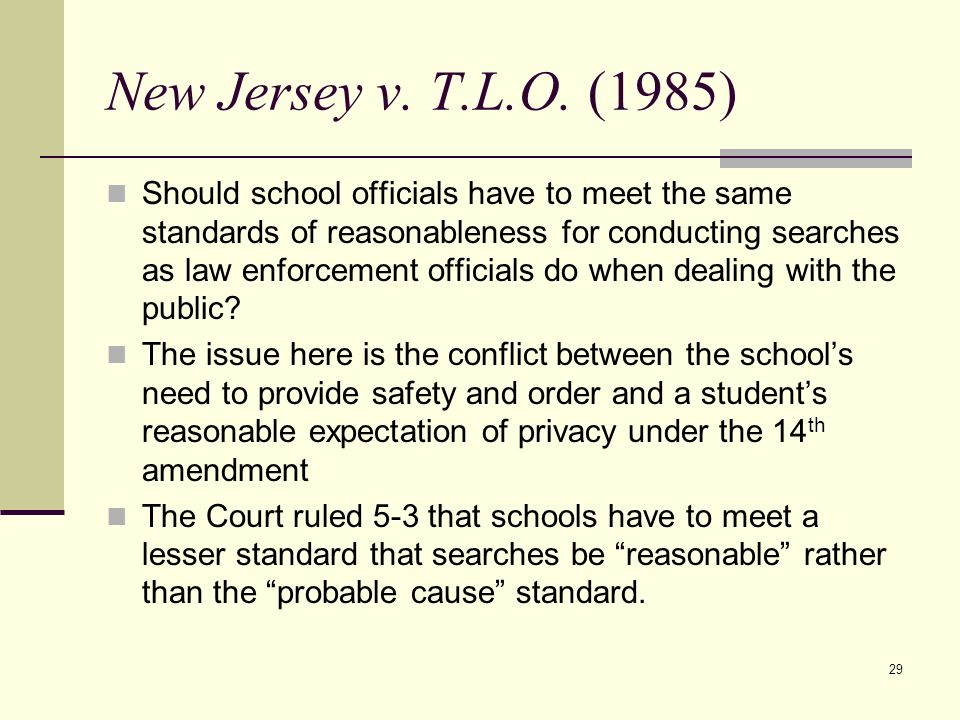 29 New Jersey v. T.L.O. (1985) Should school officials have to meet the same standards of reasonableness for conducting searches as law enforcement of