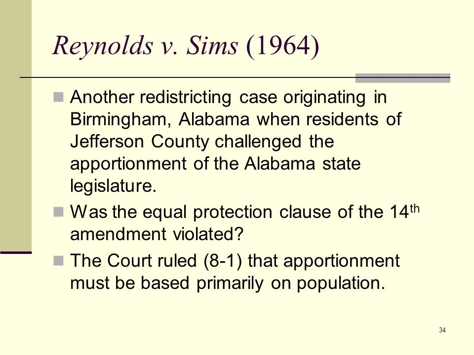 34 Reynolds v. Sims (1964) Another redistricting case originating in Birmingham, Alabama when residents of Jefferson County challenged the apportionme