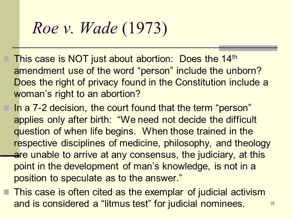 35 Roe v. Wade (1973) This case is NOT just about abortion: Does the 14 th amendment use of the word person include the unborn? Does the right of priv