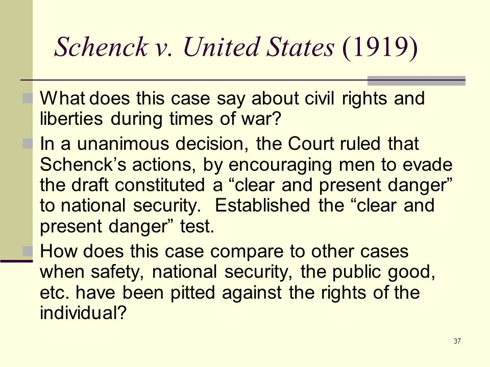 37 Schenck v. United States (1919) What does this case say about civil rights and liberties during times of war? In a unanimous decision, the Court ru