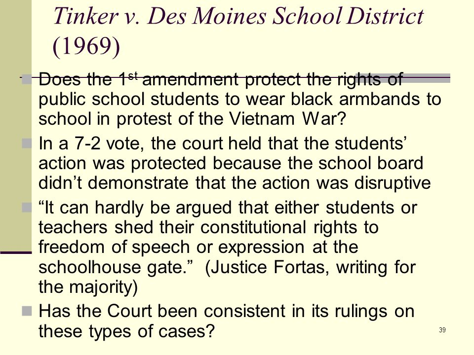 39 Tinker v. Des Moines School District (1969) Does the 1 st amendment protect the rights of public school students to wear black armbands to school i