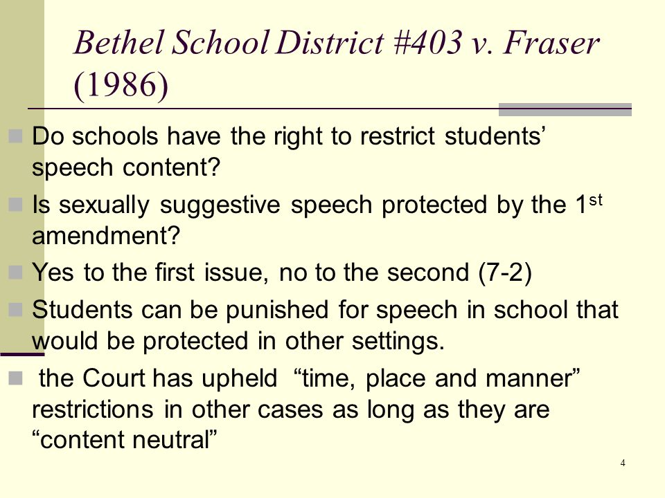 4 Bethel School District #403 v. Fraser (1986) Do schools have the right to restrict students speech content? Is sexually suggestive speech protected