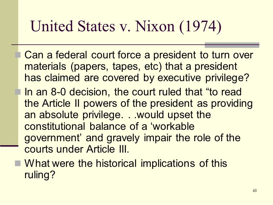 40 United States v. Nixon (1974) Can a federal court force a president to turn over materials (papers, tapes, etc) that a president has claimed are co