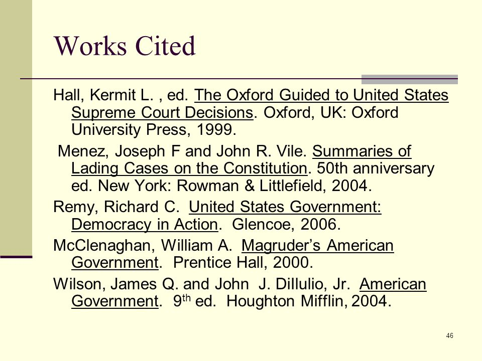 46 Works Cited Hall, Kermit L., ed. The Oxford Guided to United States Supreme Court Decisions. Oxford, UK: Oxford University Press, 1999. Menez, Jose