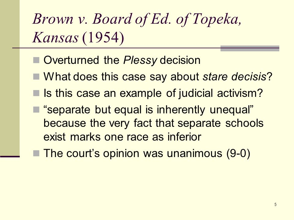 5 Brown v. Board of Ed. of Topeka, Kansas (1954) Overturned the Plessy decision What does this case say about stare decisis? Is this case an example o
