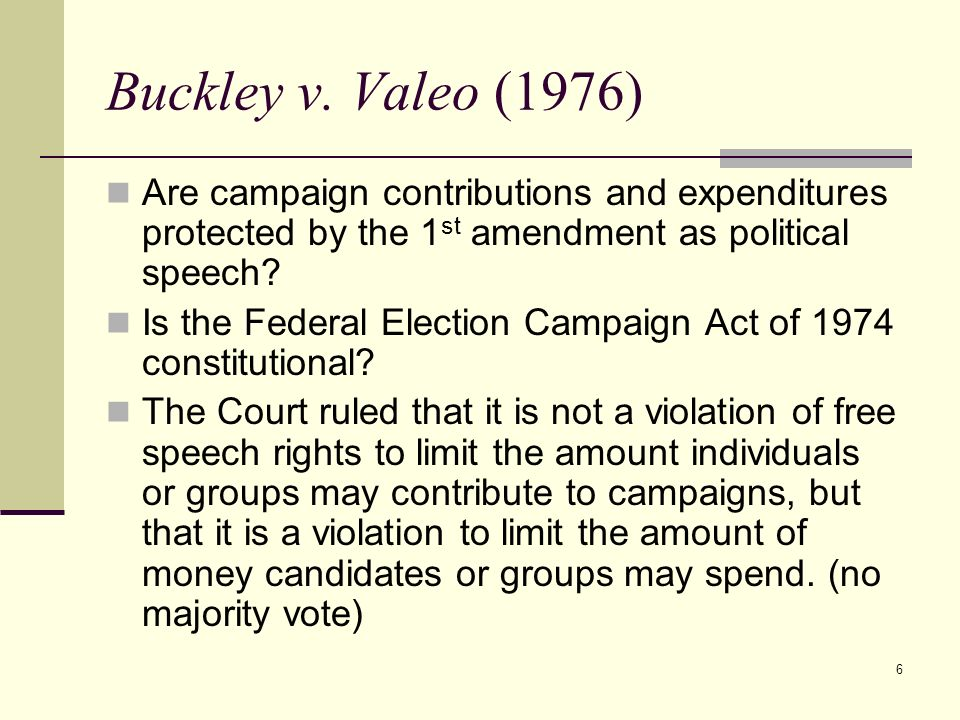6 Buckley v. Valeo (1976) Are campaign contributions and expenditures protected by the 1 st amendment as political speech? Is the Federal Election Cam