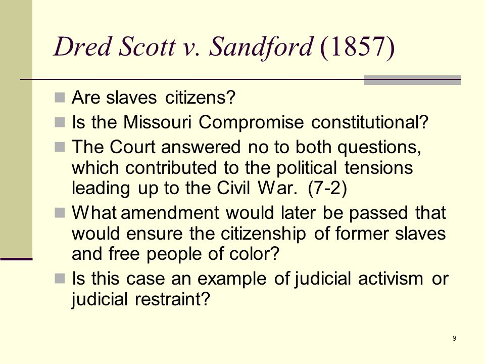 9 Dred Scott v. Sandford (1857) Are slaves citizens? Is the Missouri Compromise constitutional? The Court answered no to both questions, which contrib