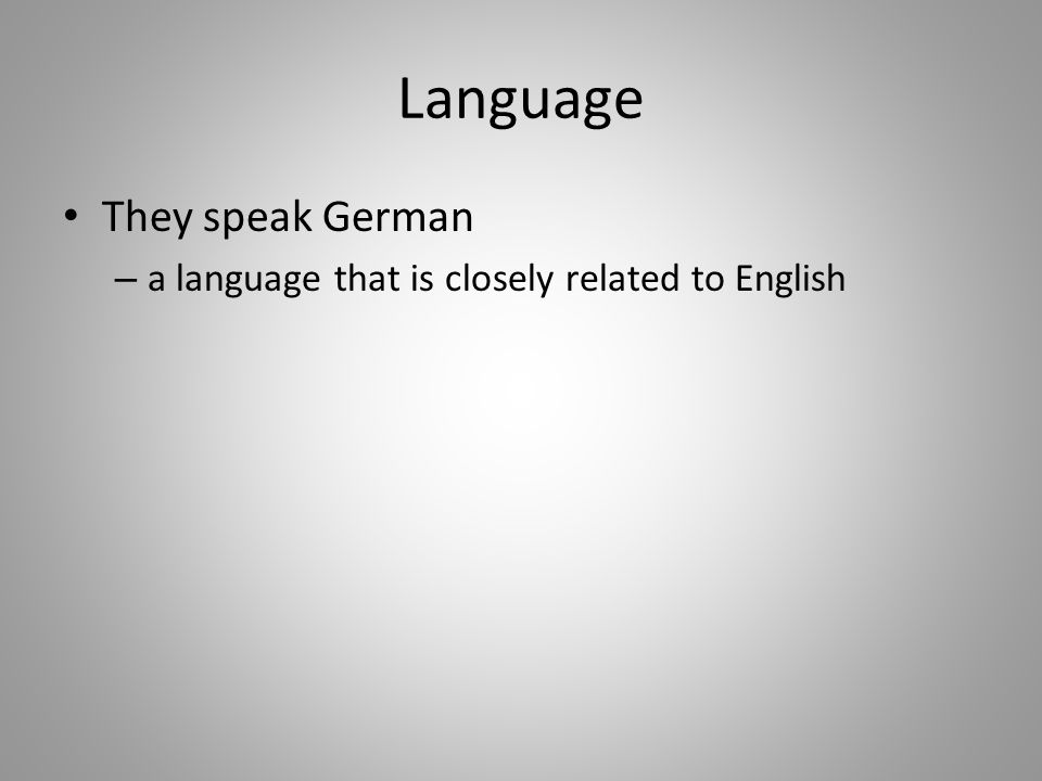 Language They speak German – a language that is closely related to English