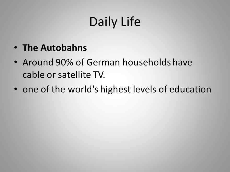 Daily Life The Autobahns Around 90% of German households have cable or satellite TV. one of the world's highest levels of education