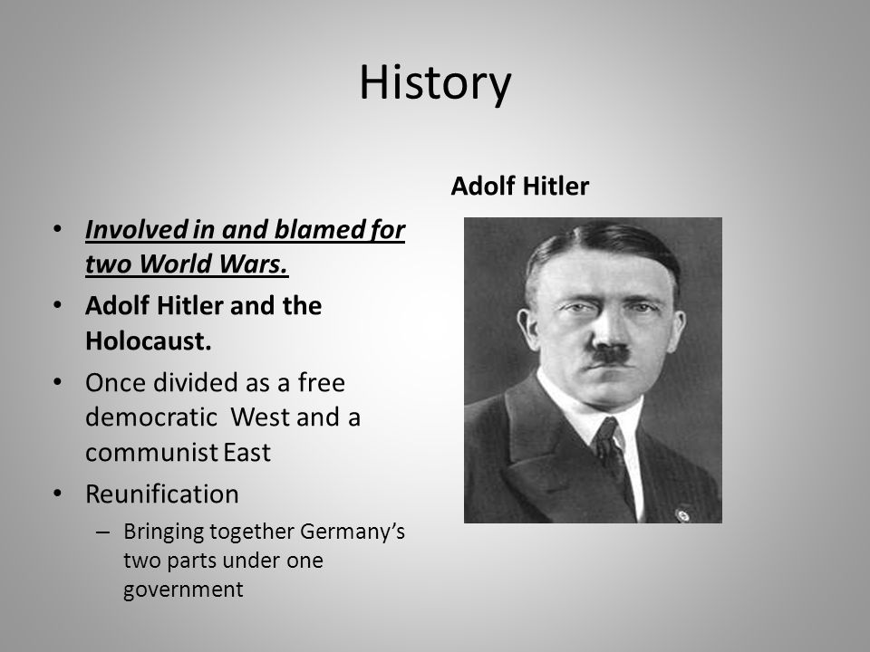 History Involved in and blamed for two World Wars. Adolf Hitler and the Holocaust. Once divided as a free democratic West and a communist East Reunifi