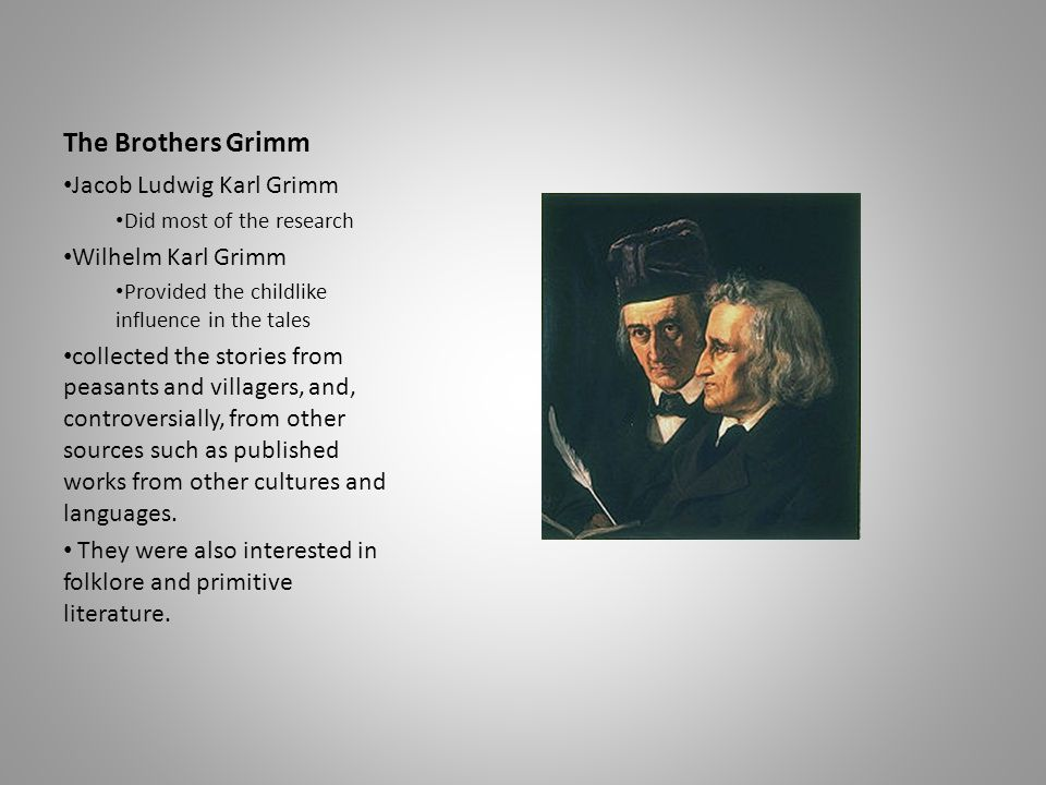 The Brothers Grimm Jacob Ludwig Karl Grimm Did most of the research Wilhelm Karl Grimm Provided the childlike influence in the tales collected the sto