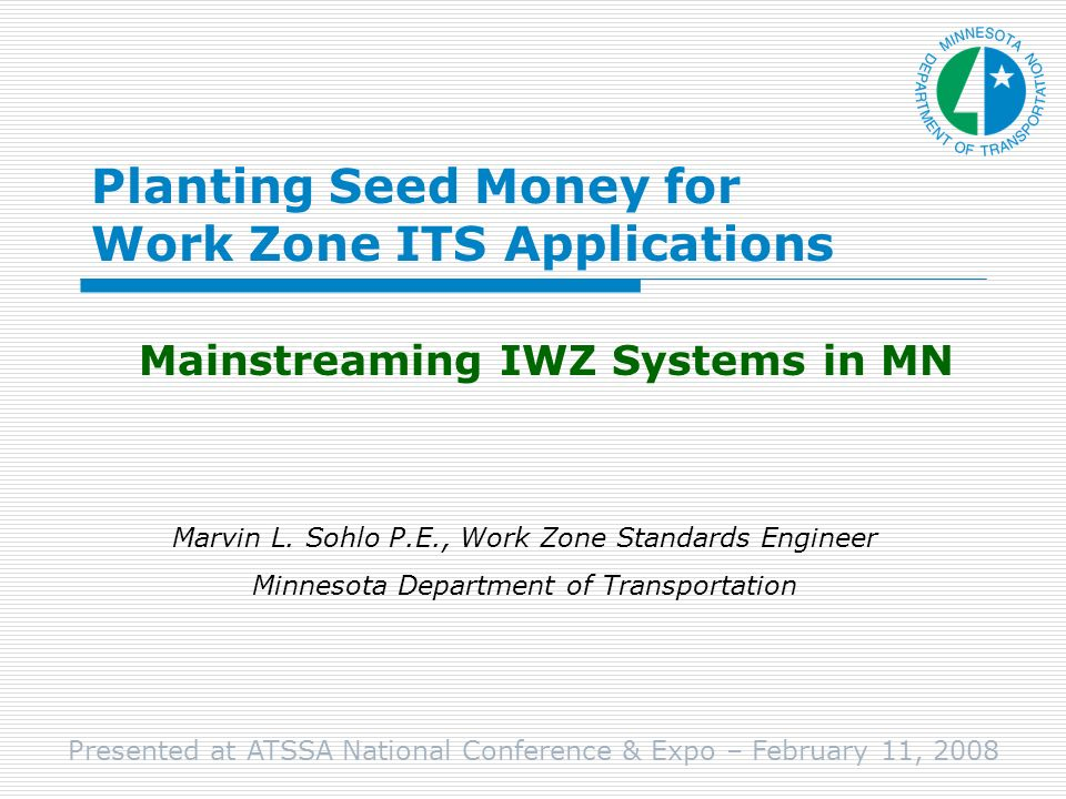 Planting Seed Money for Work Zone ITS Applications Mainstreaming IWZ Systems in MN Marvin L.