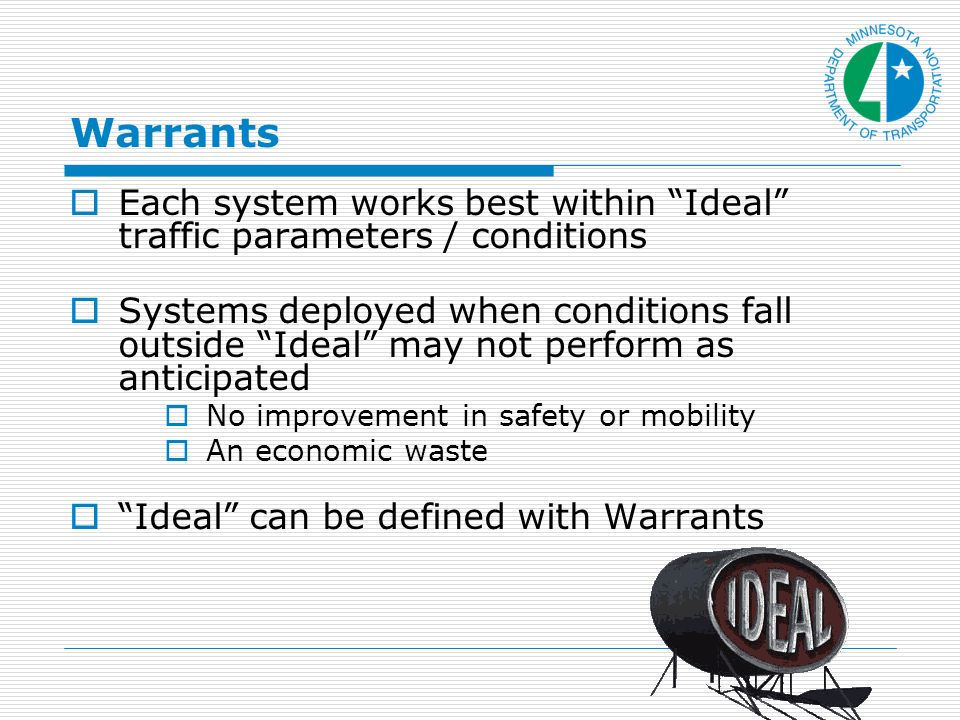Warrants Each system works best within Ideal traffic parameters / conditions Systems deployed when conditions fall outside Ideal may not perform as anticipated No improvement in safety or mobility An economic waste Ideal can be defined with Warrants