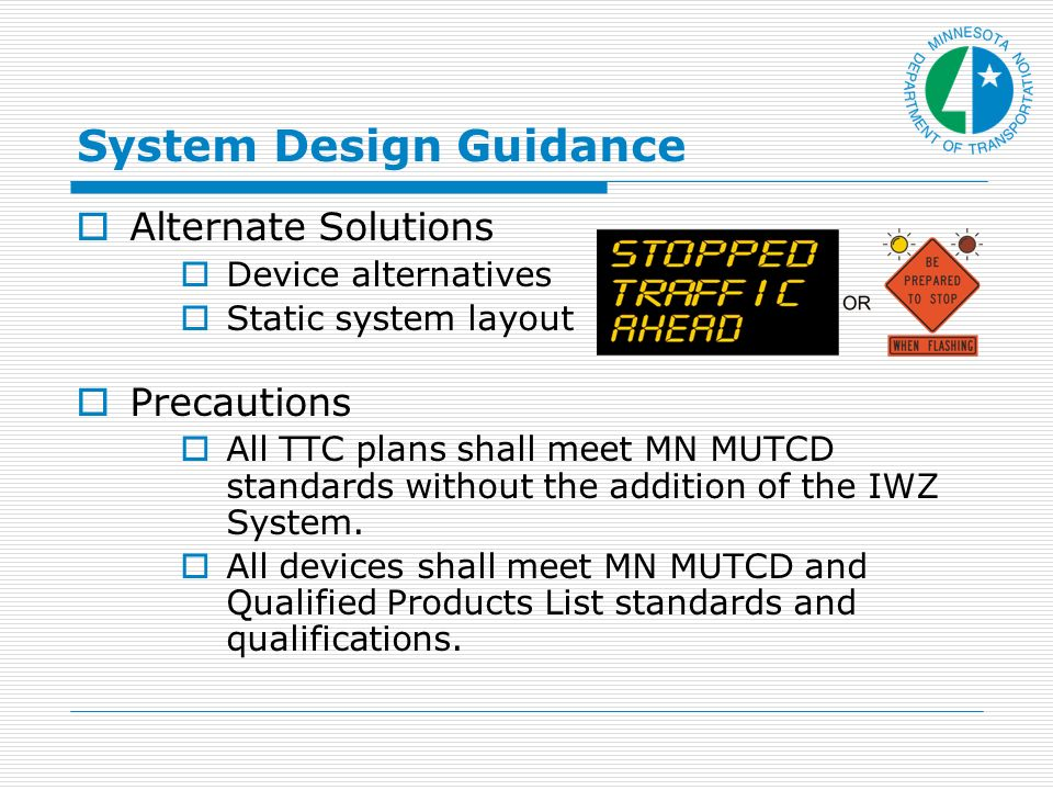 System Design Guidance Alternate Solutions Device alternatives Static system layout Precautions All TTC plans shall meet MN MUTCD standards without the addition of the IWZ System.