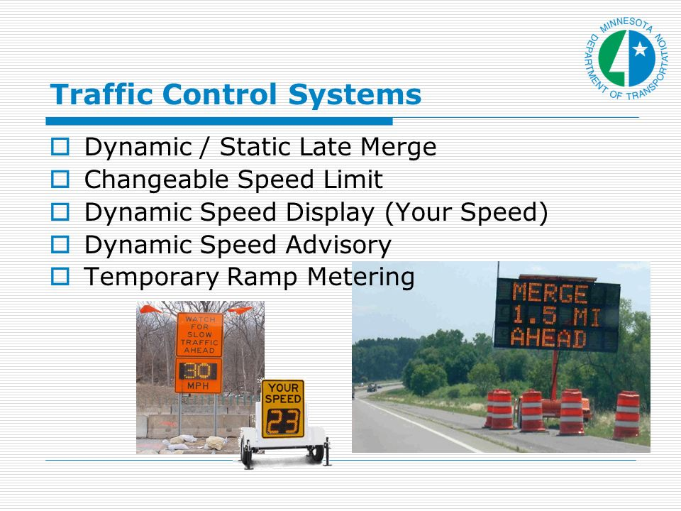 Traffic Control Systems Dynamic / Static Late Merge Changeable Speed Limit Dynamic Speed Display (Your Speed) Dynamic Speed Advisory Temporary Ramp Metering