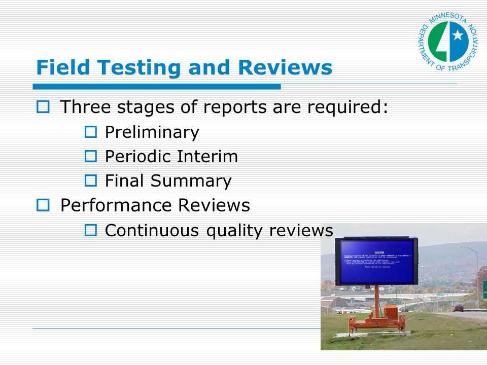 Field Testing and Reviews Three stages of reports are required: Preliminary Periodic Interim Final Summary Performance Reviews Continuous quality reviews