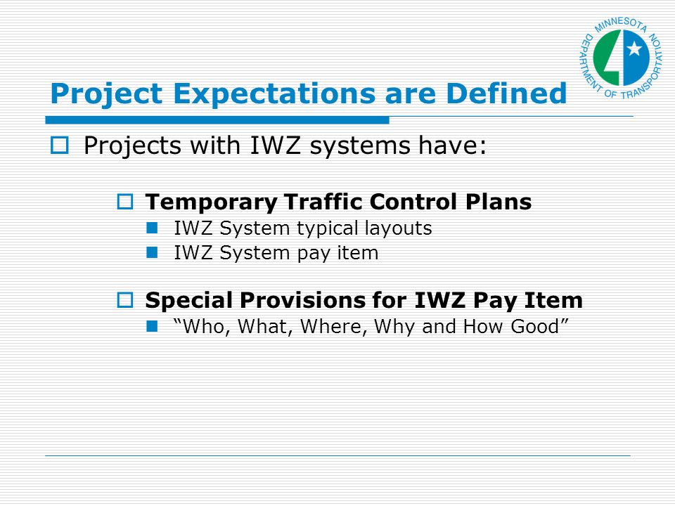 Project Expectations are Defined Projects with IWZ systems have: Temporary Traffic Control Plans IWZ System typical layouts IWZ System pay item Special Provisions for IWZ Pay Item Who, What, Where, Why and How Good