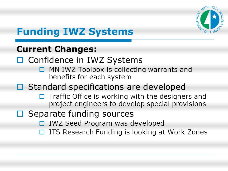 Funding IWZ Systems Current Changes: Confidence in IWZ Systems MN IWZ Toolbox is collecting warrants and benefits for each system Standard specifications are developed Traffic Office is working with the designers and project engineers to develop special provisions Separate funding sources IWZ Seed Program was developed ITS Research Funding is looking at Work Zones