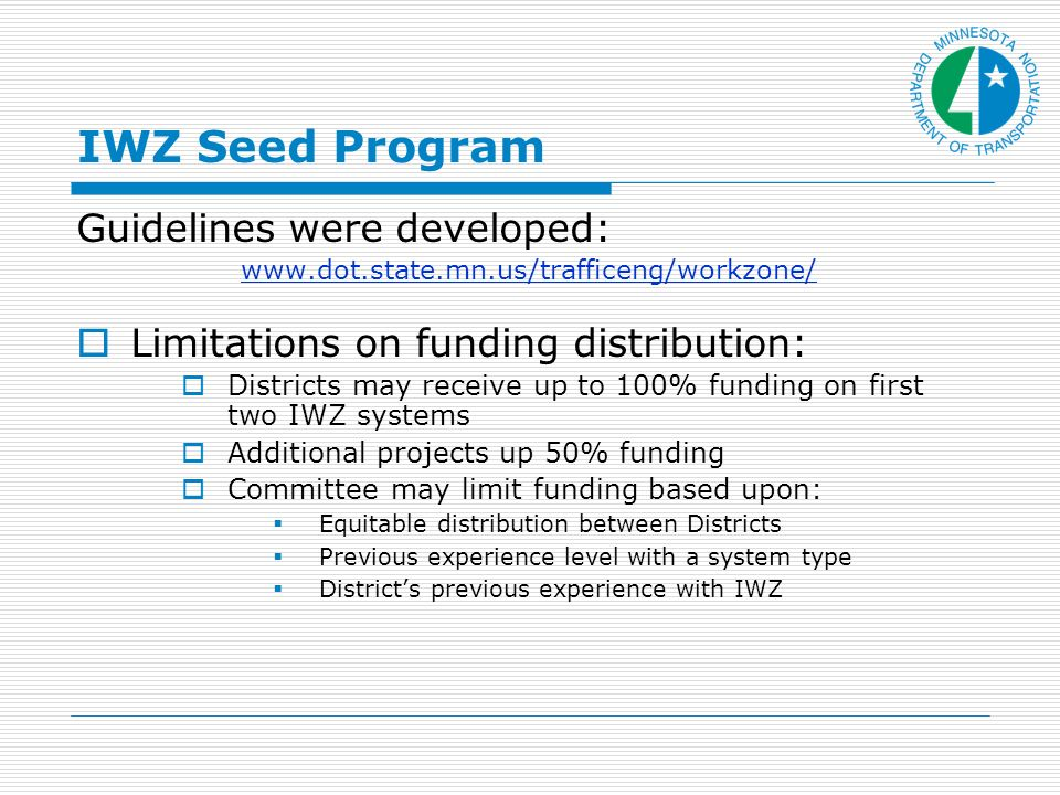 IWZ Seed Program Guidelines were developed:   Limitations on funding distribution: Districts may receive up to 100% funding on first two IWZ systems Additional projects up 50% funding Committee may limit funding based upon: Equitable distribution between Districts Previous experience level with a system type Districts previous experience with IWZ