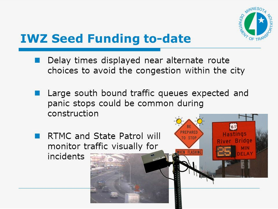 IWZ Seed Funding to-date Delay times displayed near alternate route choices to avoid the congestion within the city Large south bound traffic queues expected and panic stops could be common during construction RTMC and State Patrol will monitor traffic visually for incidents