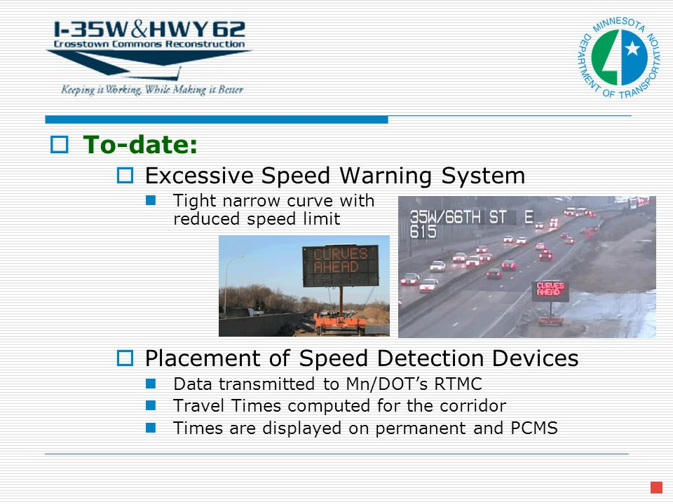 To-date: Excessive Speed Warning System Tight narrow curve with reduced speed limit Placement of Speed Detection Devices Data transmitted to Mn/DOTs RTMC Travel Times computed for the corridor Times are displayed on permanent and PCMS