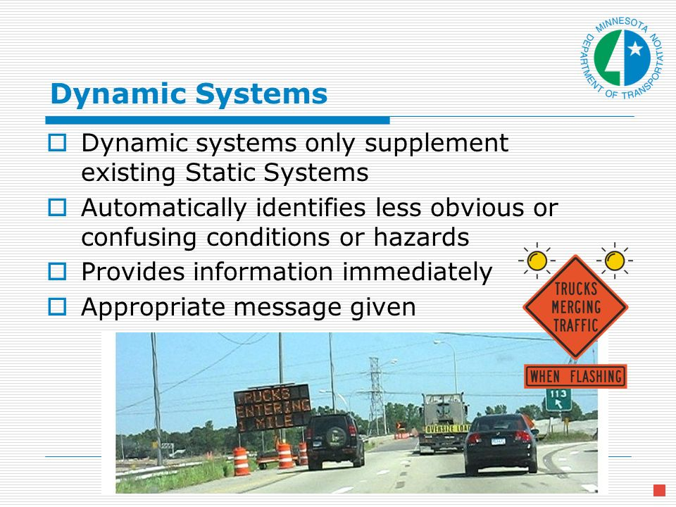 Dynamic Systems Dynamic systems only supplement existing Static Systems Automatically identifies less obvious or confusing conditions or hazards Provides information immediately Appropriate message given