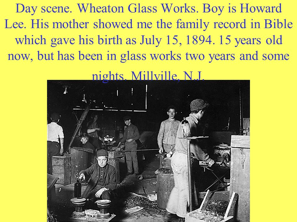 Day scene. Wheaton Glass Works. Boy is Howard Lee. His mother showed me the family record in Bible which gave his birth as July 15, 1894. 15 years old