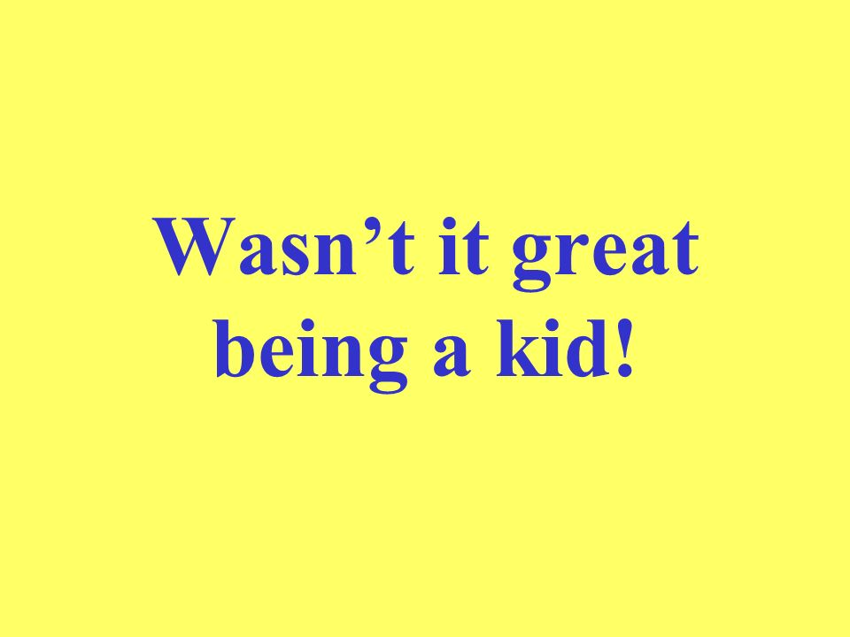 Wasnt it great being a kid!