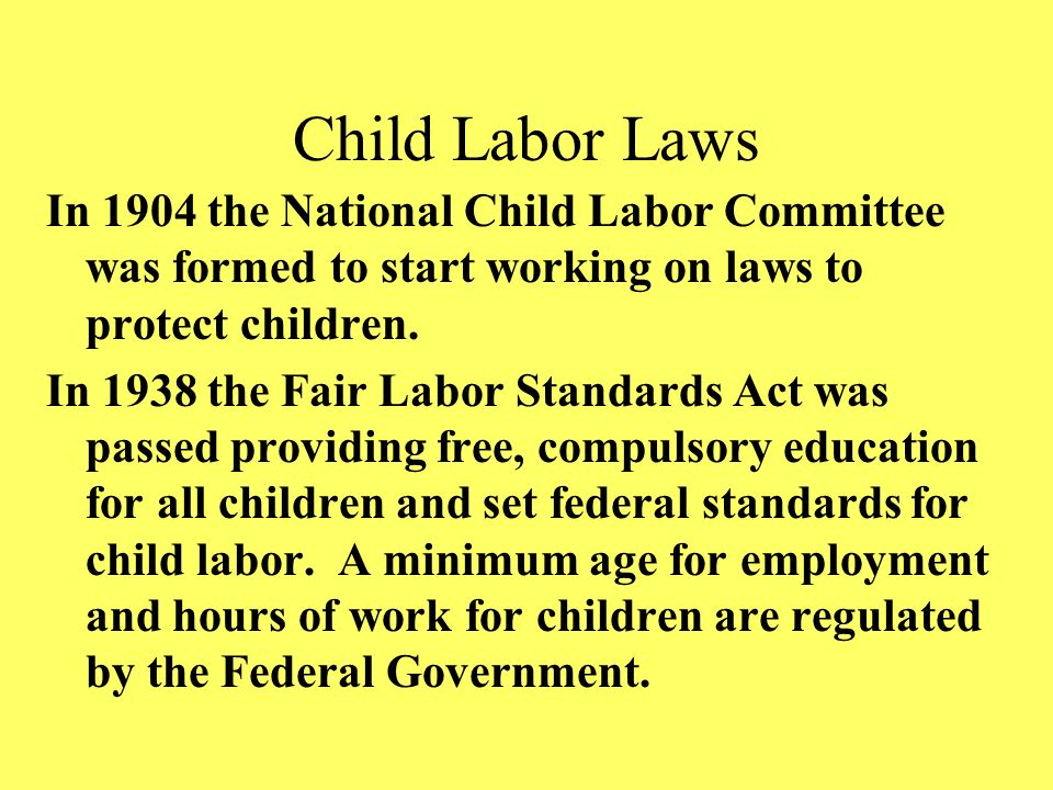 Child Labor Laws In 1904 the National Child Labor Committee was formed to start working on laws to protect children. In 1938 the Fair Labor Standards