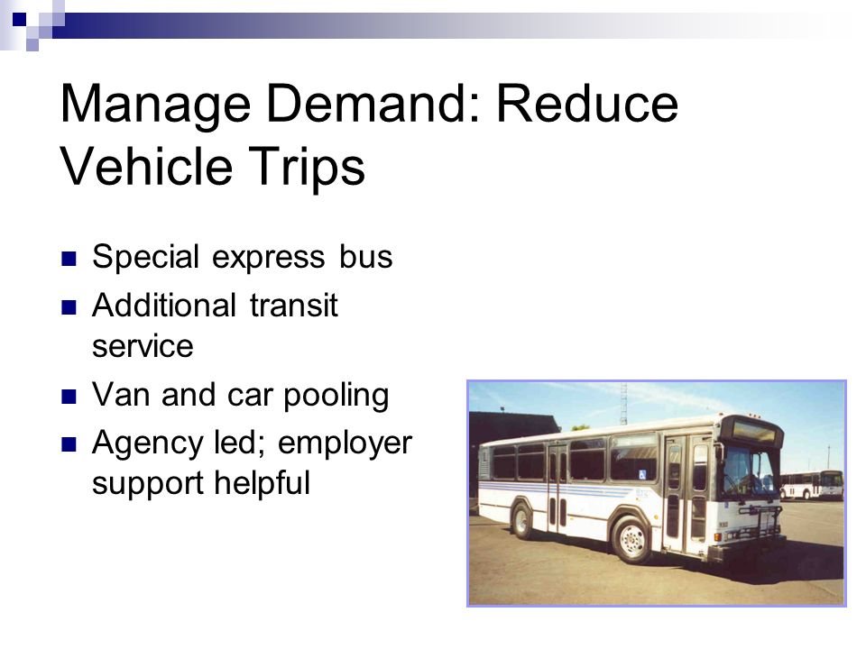 Manage Demand: Reduce Vehicle Trips Special express bus Additional transit service Van and car pooling Agency led; employer support helpful