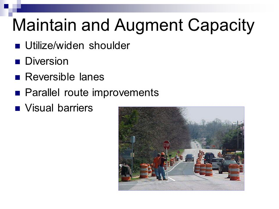 Maintain and Augment Capacity Utilize/widen shoulder Diversion Reversible lanes Parallel route improvements Visual barriers