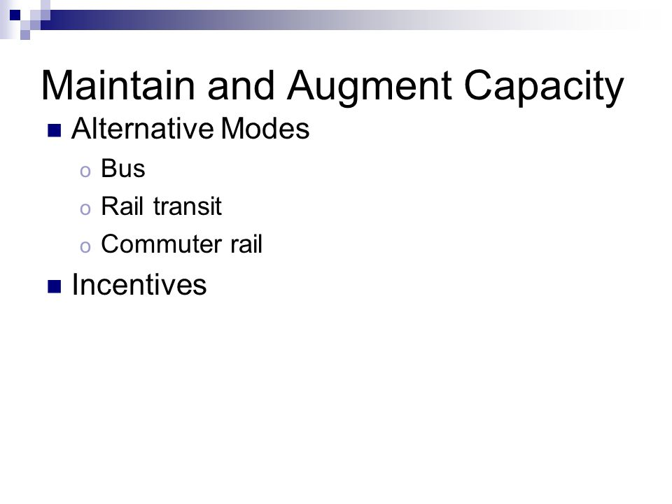 Maintain and Augment Capacity Alternative Modes o Bus o Rail transit o Commuter rail Incentives