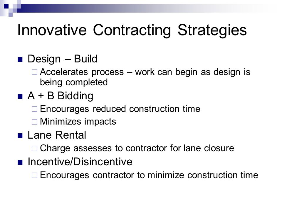 Innovative Contracting Strategies Design – Build Accelerates process – work can begin as design is being completed A + B Bidding Encourages reduced construction time Minimizes impacts Lane Rental Charge assesses to contractor for lane closure Incentive/Disincentive Encourages contractor to minimize construction time