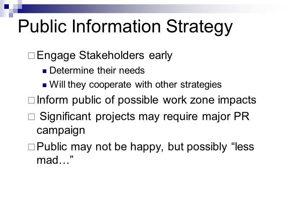 Public Information Strategy Engage Stakeholders early Determine their needs Will they cooperate with other strategies Inform public of possible work zone impacts Significant projects may require major PR campaign Public may not be happy, but possibly less mad…