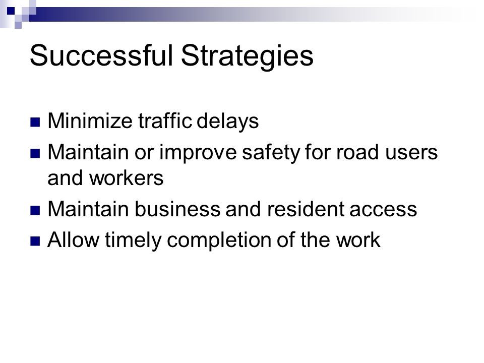 Successful Strategies Minimize traffic delays Maintain or improve safety for road users and workers Maintain business and resident access Allow timely completion of the work