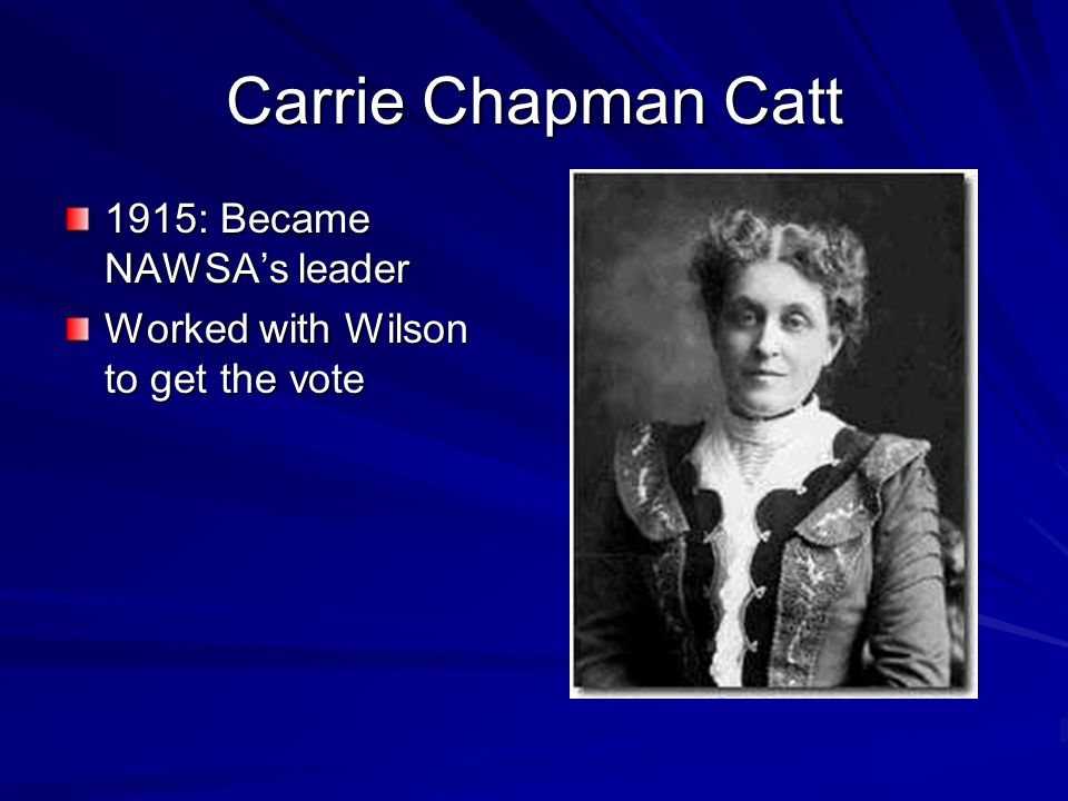 Carrie Chapman Catt 1915: Became NAWSAs leader Worked with Wilson to get the vote