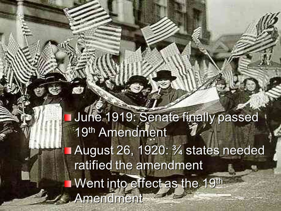 June 1919: Senate finally passed 19 th Amendment August 26, 1920: ¾ states needed ratified the amendment Went into effect as the 19 th Amendment