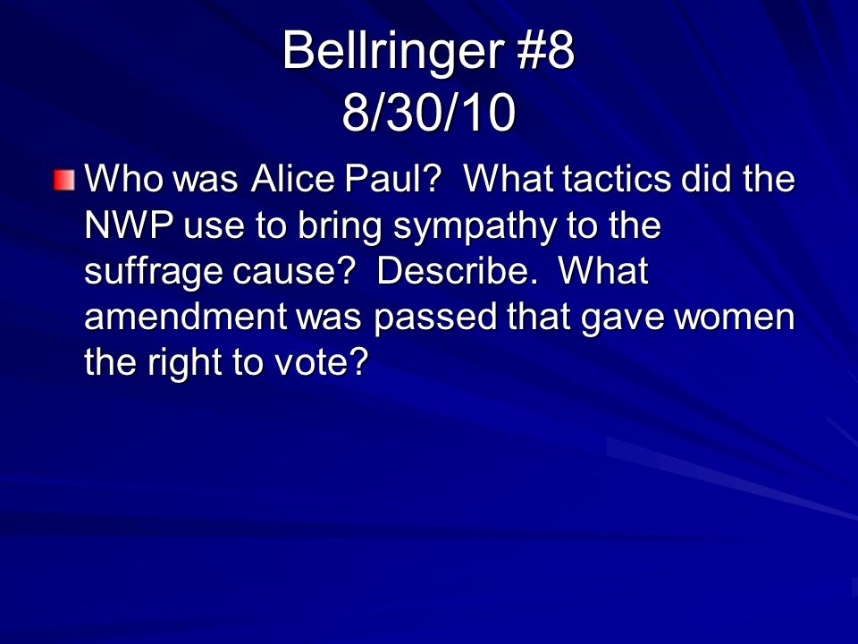 Bellringer #8 8/30/10 Who was Alice Paul? What tactics did the NWP use to bring sympathy to the suffrage cause? Describe. What amendment was passed th