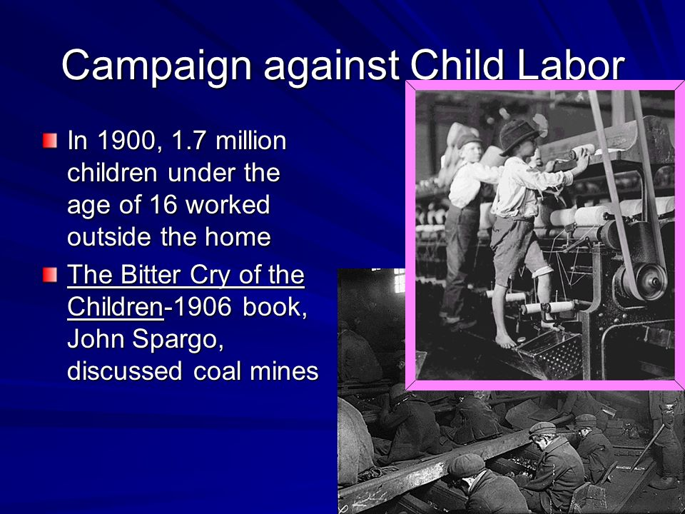 Campaign against Child Labor In 1900, 1.7 million children under the age of 16 worked outside the home The Bitter Cry of the Children-1906 book, John