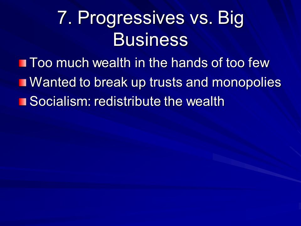 7. Progressives vs. Big Business Too much wealth in the hands of too few Wanted to break up trusts and monopolies Socialism: redistribute the wealth