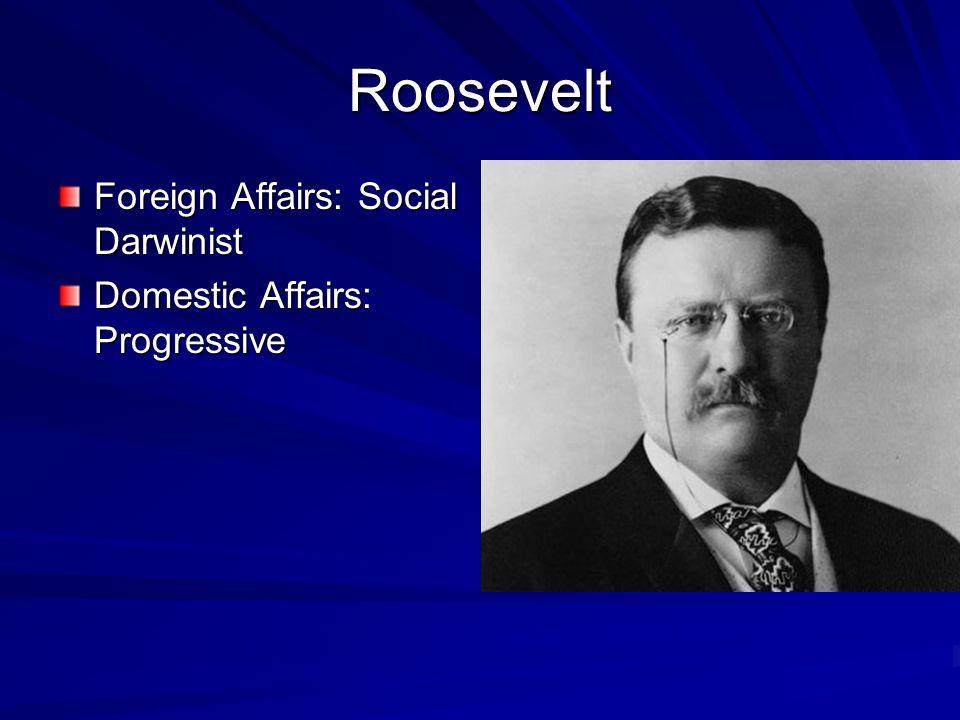 Roosevelt Foreign Affairs: Social Darwinist Domestic Affairs: Progressive