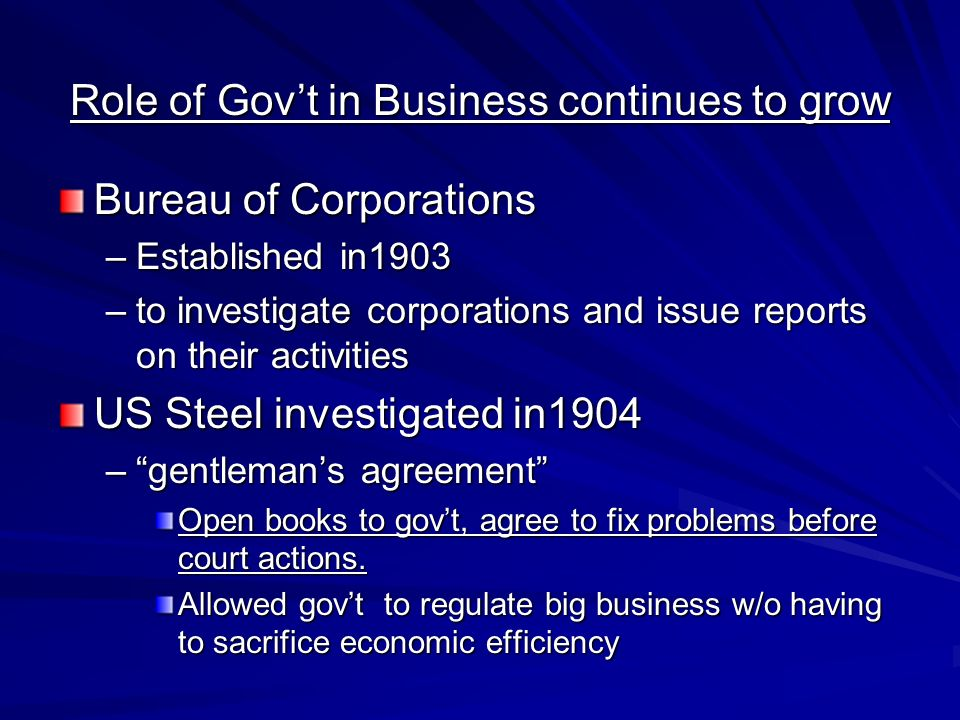 Role of Govt in Business continues to grow Bureau of Corporations –Established in1903 –to investigate corporations and issue reports on their activiti