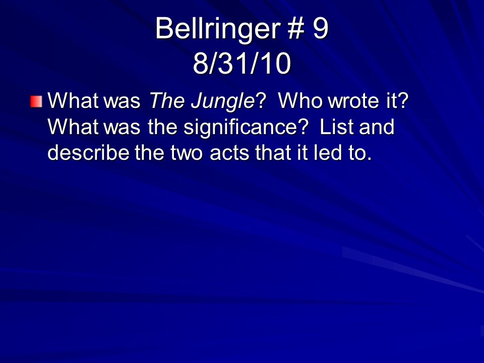 Bellringer # 9 8/31/10 What was The Jungle? Who wrote it? What was the significance? List and describe the two acts that it led to.