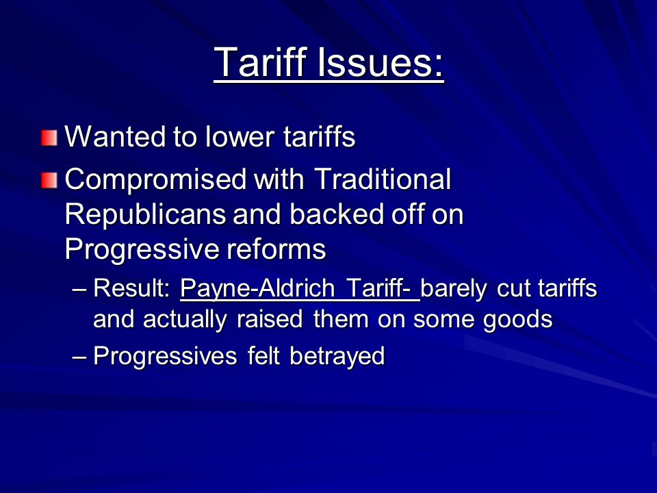 Tariff Issues: Wanted to lower tariffs Compromised with Traditional Republicans and backed off on Progressive reforms –Result: Payne-Aldrich Tariff- b